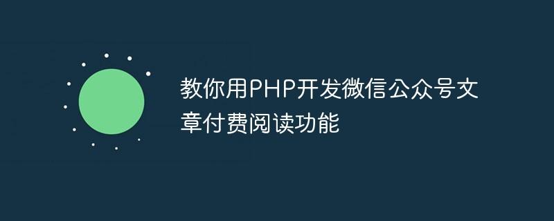 教你用PHP开发微信公众号文章付费阅读功能