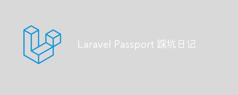 分享Laravel Passport 踩坑日记