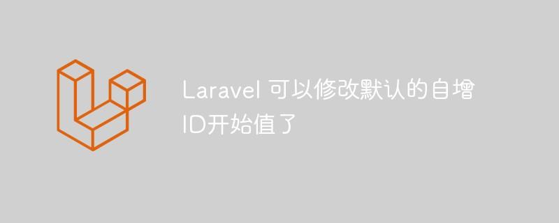 Laravel可以优雅的修改默认自增ID开始值了!