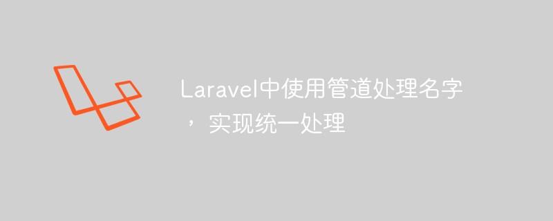 Laravel中使用管道处理名字, 实现统一处理