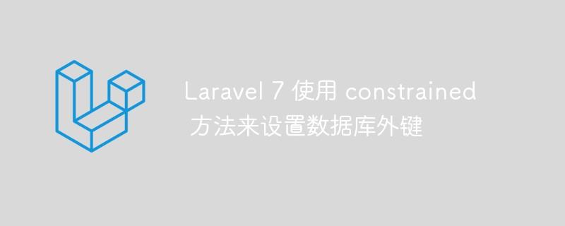 Laravel7如何使用constrained方法来设置数据库外键