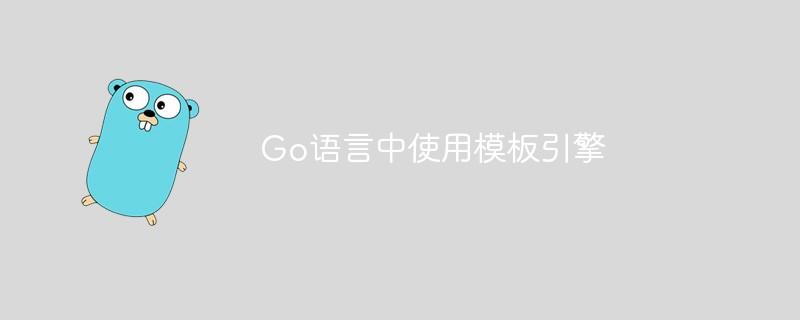 Go语言中怎样运用模板引擎_后端开发
