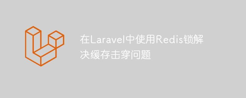 如安在Laravel中运用Redis锁处理缓存击穿问题_PHP开发框架教程