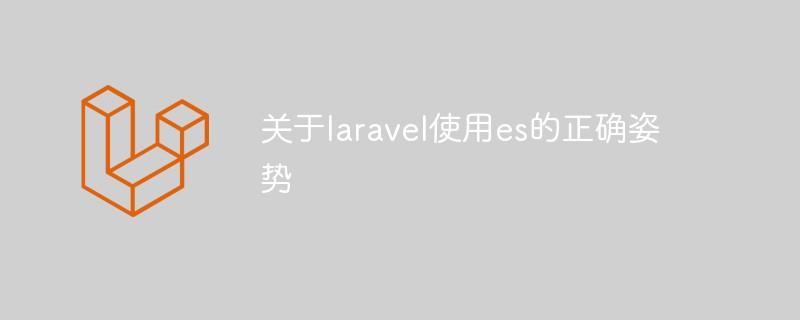 关于laravel运用es的准确姿态_PHP开发框架教程