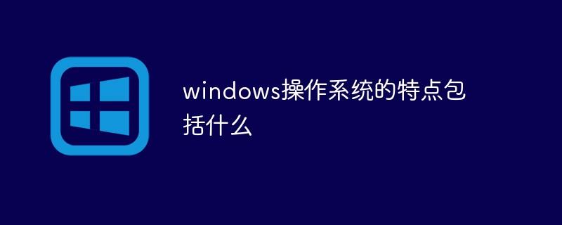 windows操作系统的特点包括什么