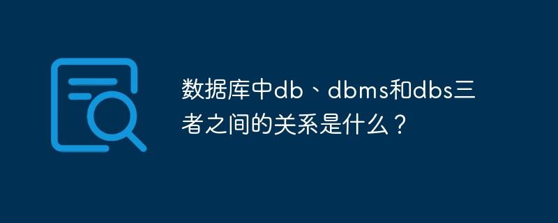 数据库中db、dbms和dbs三者之间的关系是什么?