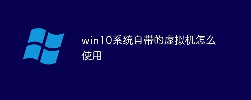 win10系统自带的虚拟机怎么使用