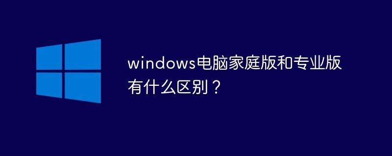 windows电脑家庭版和专业版有什么区别?