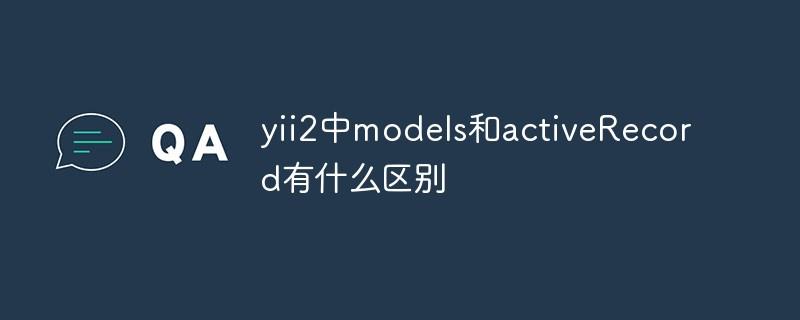 yii2中model和activeRecord有什么区别