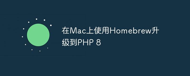 在Mac上使用Homebrew升级到PHP 8