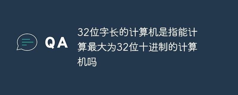32位字长的计算机是指能计算最大为32位十进制的计算机吗