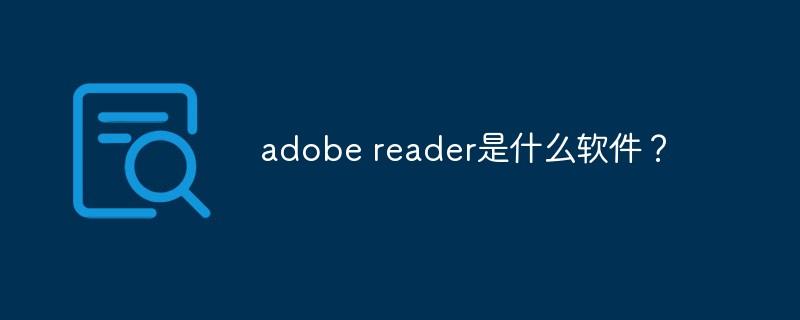adobe reader是什么软件?