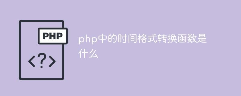 php中的时间格式转换函数是什么