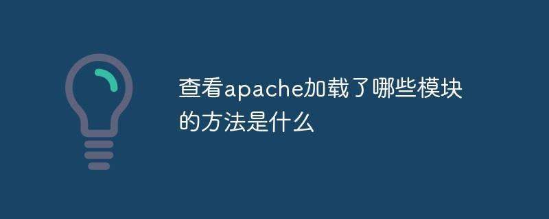 查看apache加载了哪些模块的方法是什么