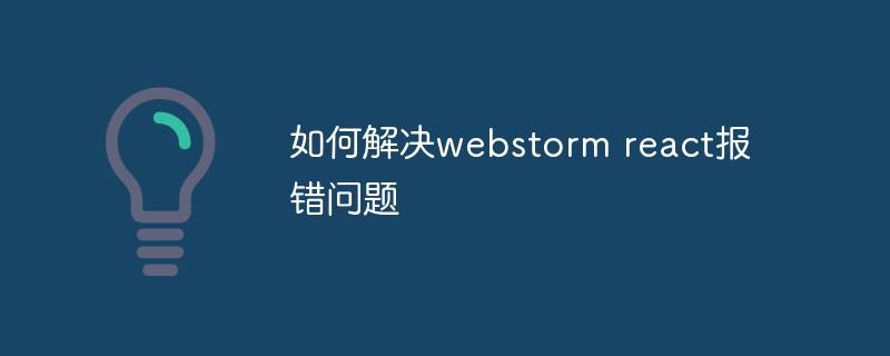 如何解决webstorm react报错问题