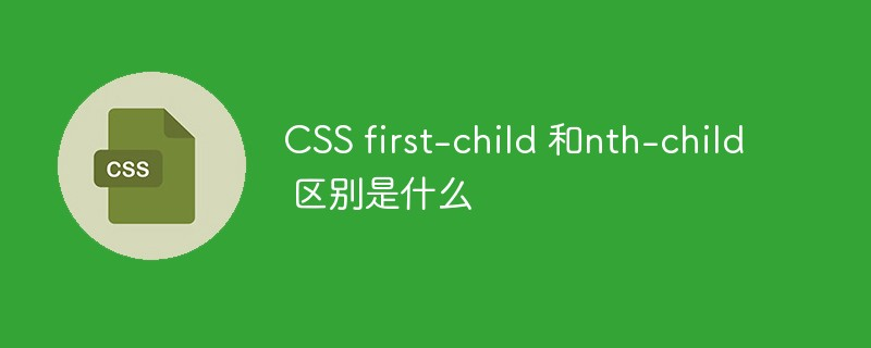 CSS first-child 和nth-child 区别是什么