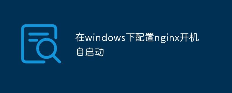 在windows下配置nginx开机自启动