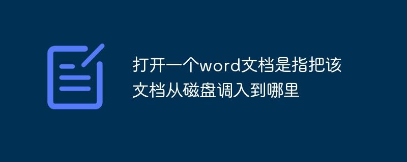 打开一个word文档是指把该文档从磁盘调入到哪里