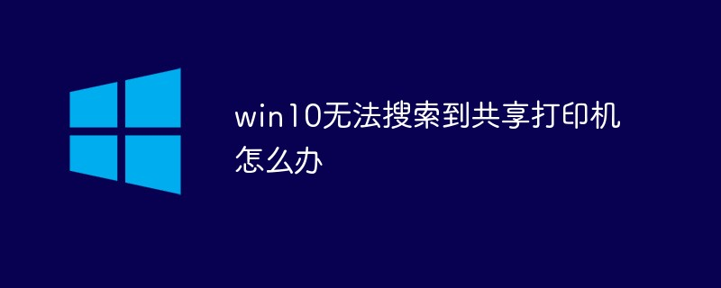 win10无法搜索到共享打印机怎么办