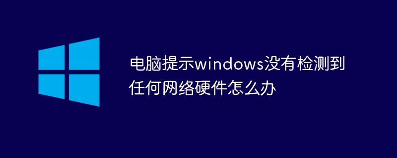 电脑提示windows没有检测到任何网络硬件怎么办