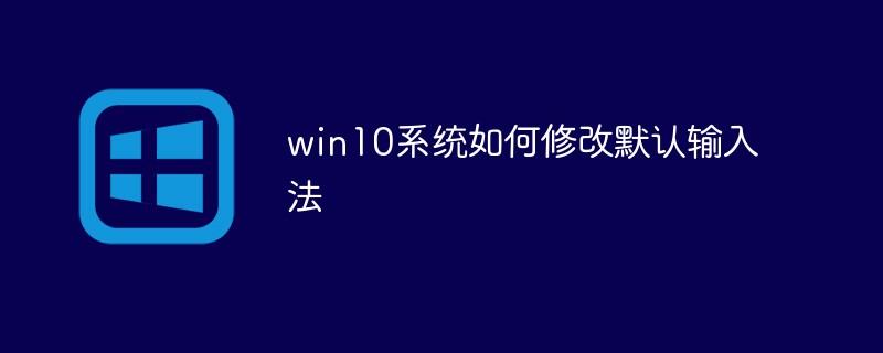 win10系统如何修改默认输入法