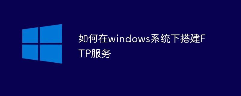 如何在windows系统下搭建FTP服务