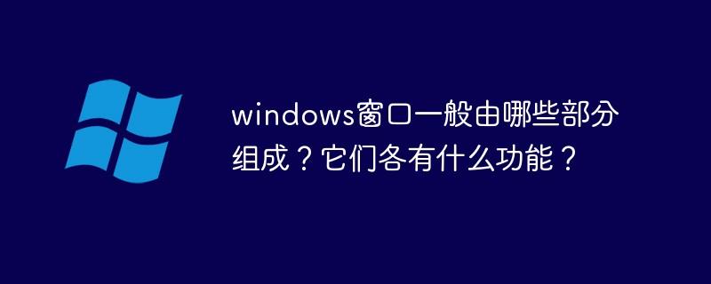 windows窗口一般由哪些部分组成?它们各有什么功能?