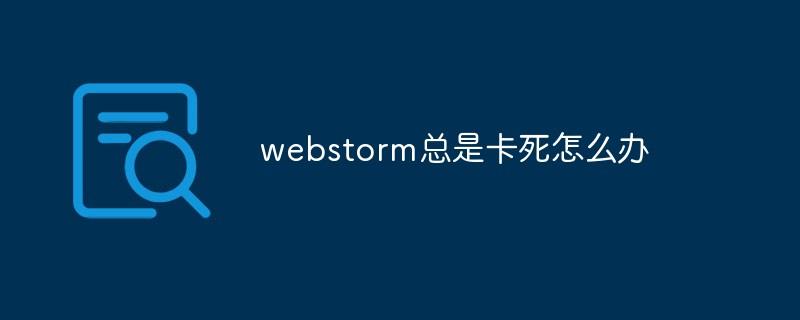 webstorm总是卡死怎么办