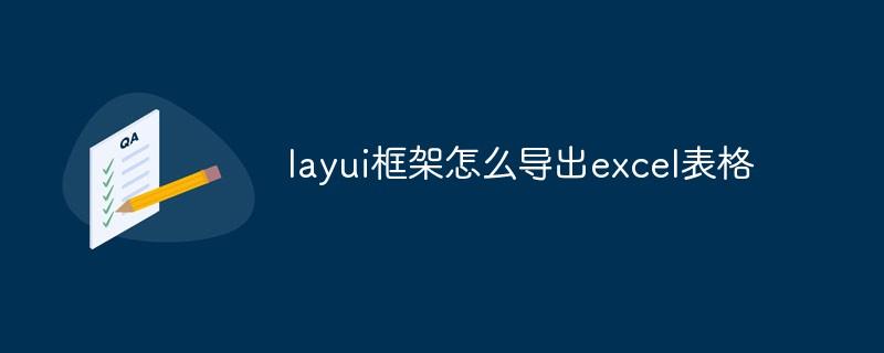 layui框架怎么导出excel表格