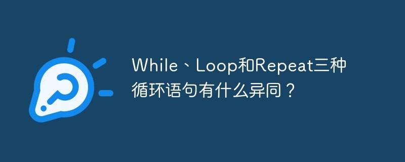 While、Loop和Repeat三种循环语句有什么异同?