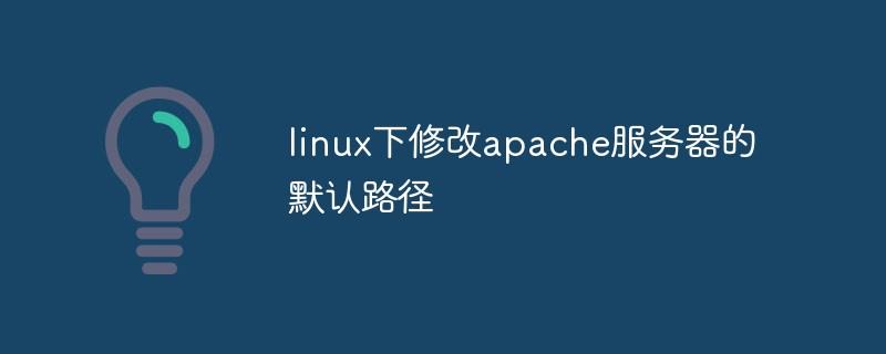 linux下修改apache服务器的默认路径