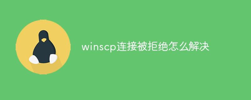 winscp连接被拒绝怎么解决