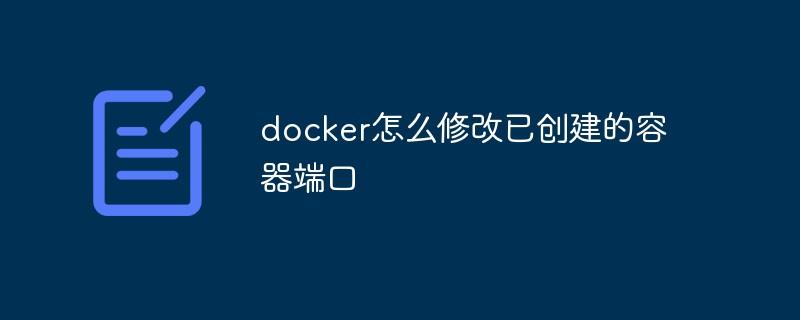 docker怎么修改已创建的容器端口