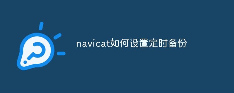navicat如何设置定时备份