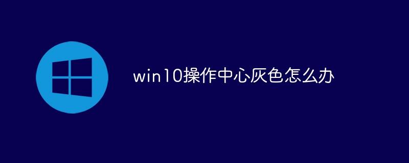 win10操作中心灰色怎么办