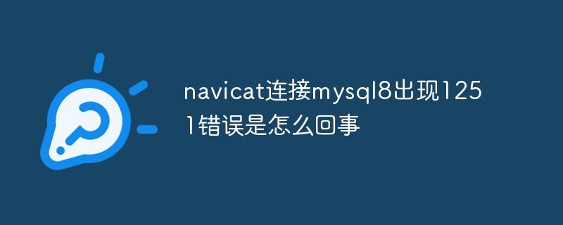 navicat连接mysql8出现1251错误是怎么回事