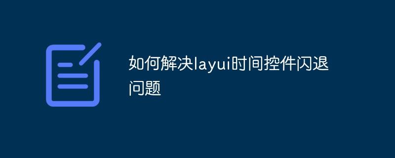 如何解决layui时间控件闪退问题