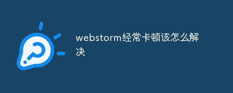 webstorm经常卡顿该怎么解决