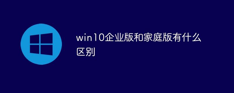 win10企业版和家庭版有什么区别