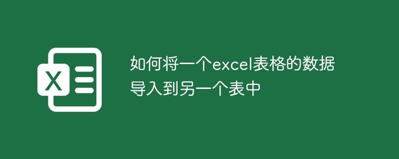 如何将一个excel表格的数据导入到另一个表中