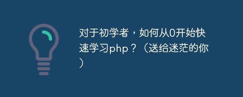 对于初学者,如何从0开始快速学习php?(送给迷茫的你)