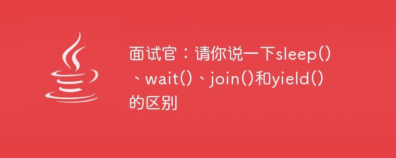 面试官:请你说一下sleep()、wait()、join()和yield()的区别