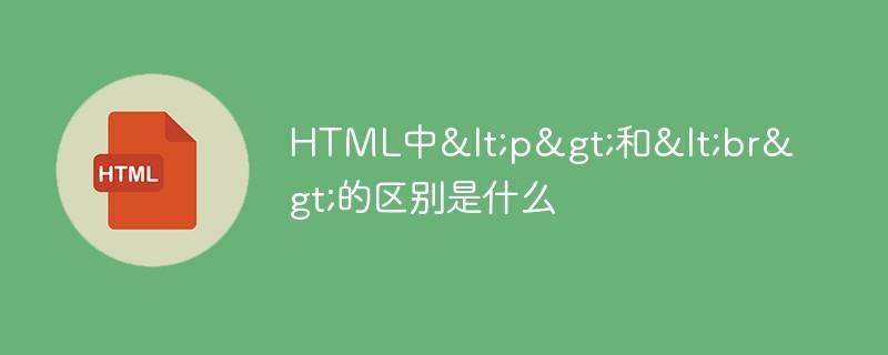 HTML中<p>和<br>的区别是什么