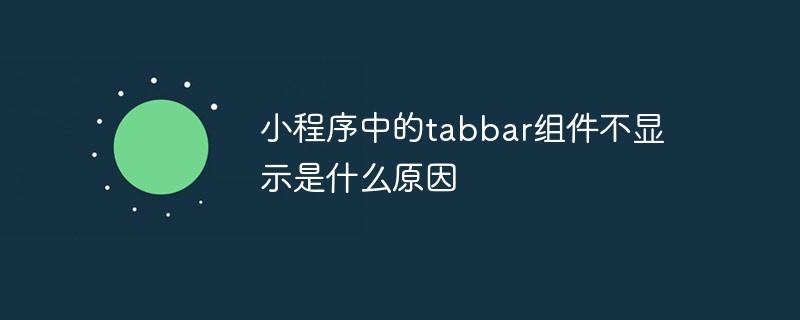 小程序中的tabbar组件不显示是什么原因