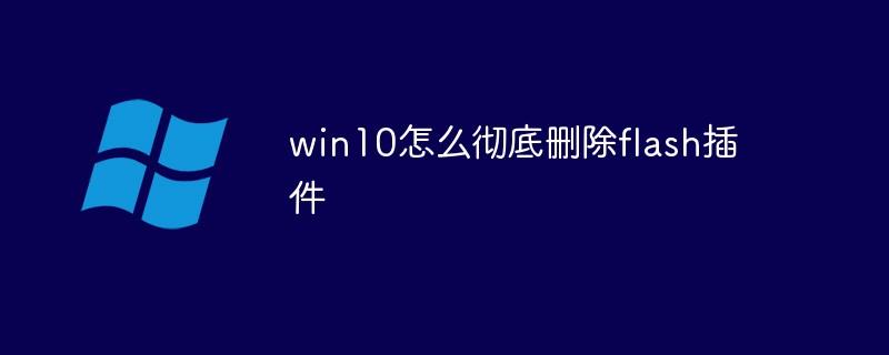 win10怎么彻底删除flash插件