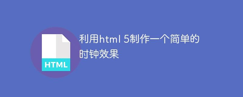 利用html 5制作一个简单的时钟效果