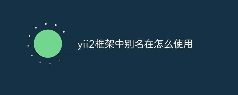 yii2框架中别名在怎么使用