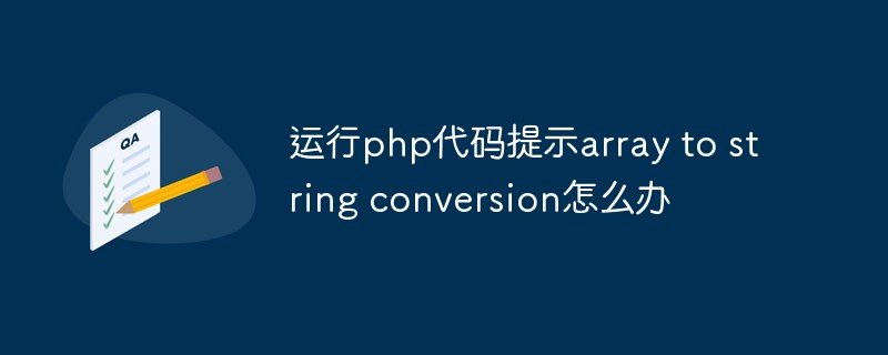 运行php代码提示array to string conversion怎么办