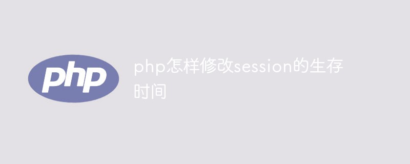 php怎样修改session的生存时间