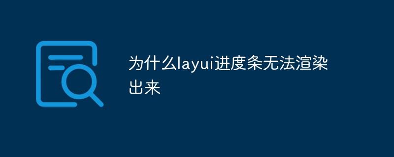为什么layui进度条无法渲染出来